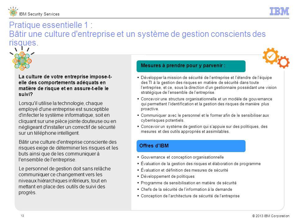 IBM Security Services © 2013 IBM Corporation 13 Pratique essentielle 1 : Bâtir une culture d entreprise et un système de gestion conscients des risques.