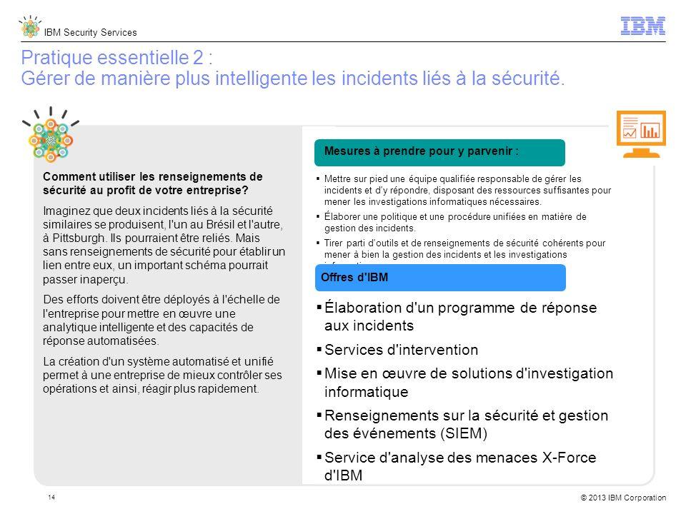 IBM Security Services © 2013 IBM Corporation 14 Pratique essentielle 2 : Gérer de manière plus intelligente les incidents liés à la sécurité.