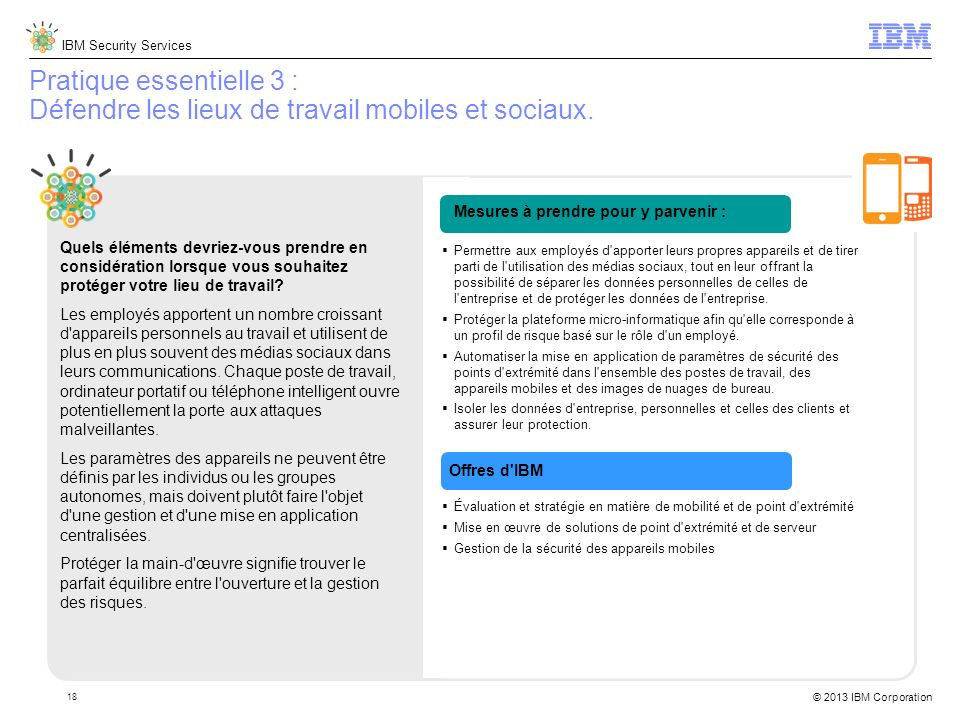IBM Security Services © 2013 IBM Corporation 18 Pratique essentielle 3 : Défendre les lieux de travail mobiles et sociaux.