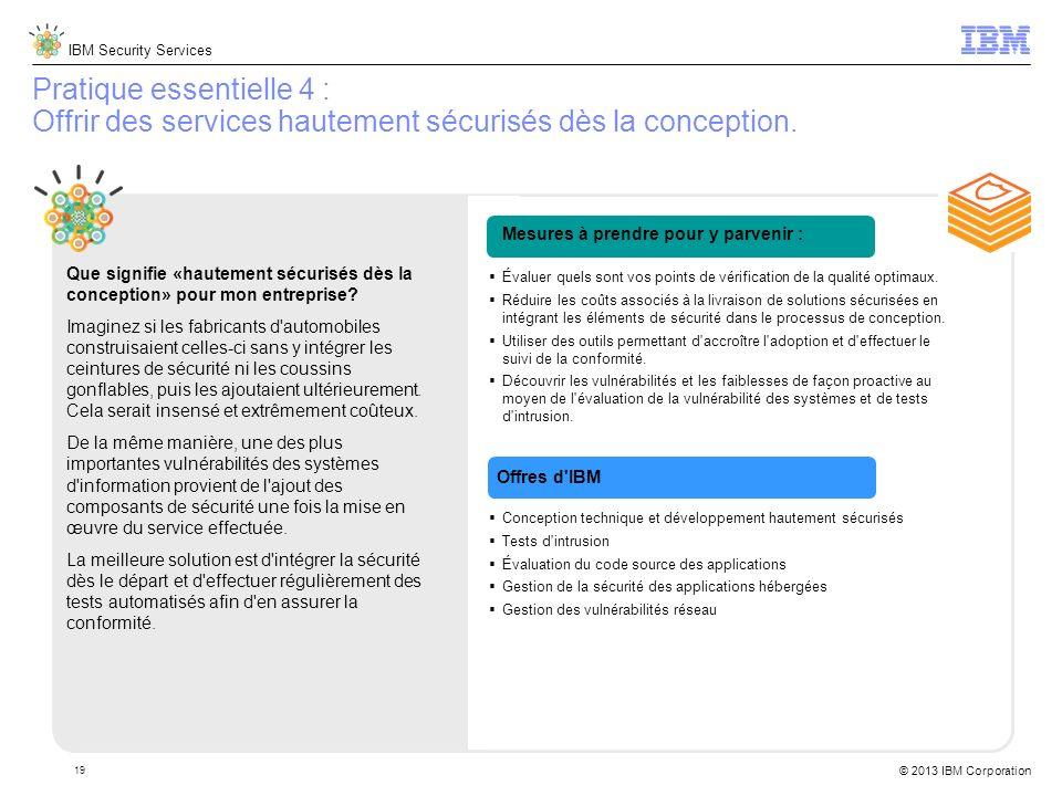 IBM Security Services © 2013 IBM Corporation 19 Pratique essentielle 4 : Offrir des services hautement sécurisés dès la conception.