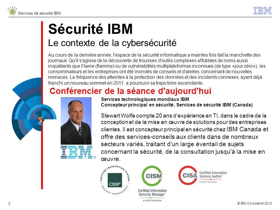 © IBM Corporation 2013 Services de sécurité IBM Sécurité IBM Le contexte de la cybersécurité Services technologiques mondiaux IBM Concepteur principal en sécurité, Services de sécurité IBM (Canada) Stewart Wolfe compte 20 ans d expérience en TI, dans le cadre de la conception et de la mise en œuvre de solutions pour des entreprises clientes.