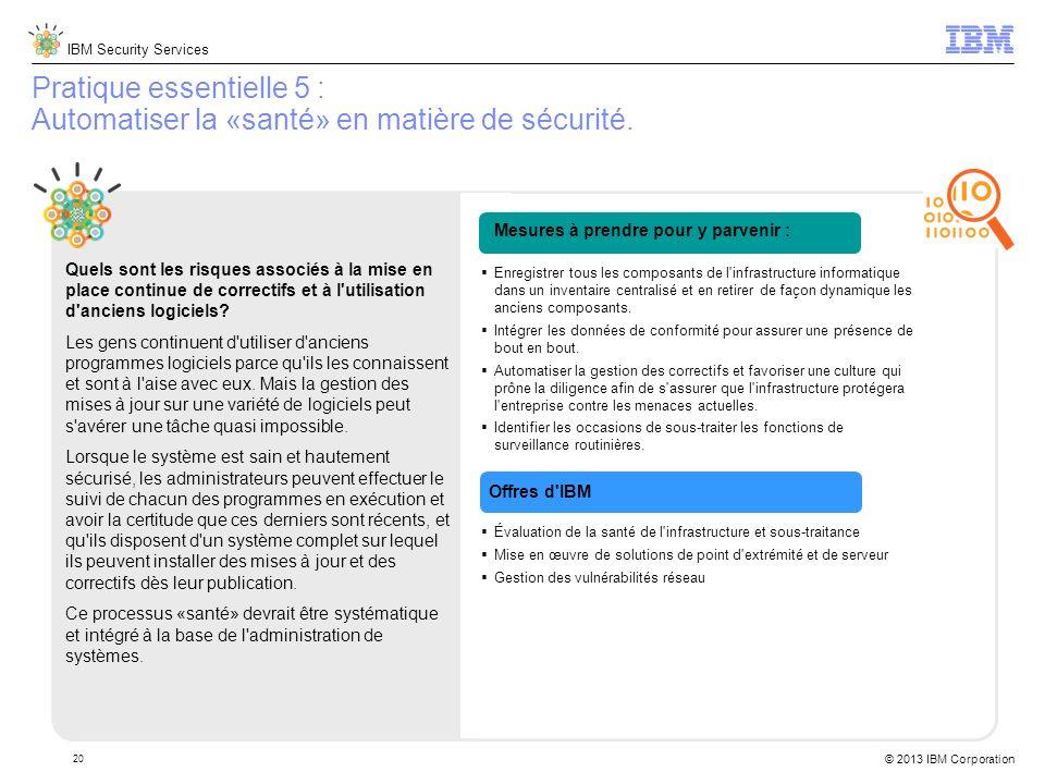 IBM Security Services © 2013 IBM Corporation 20 Pratique essentielle 5 : Automatiser la «santé» en matière de sécurité.