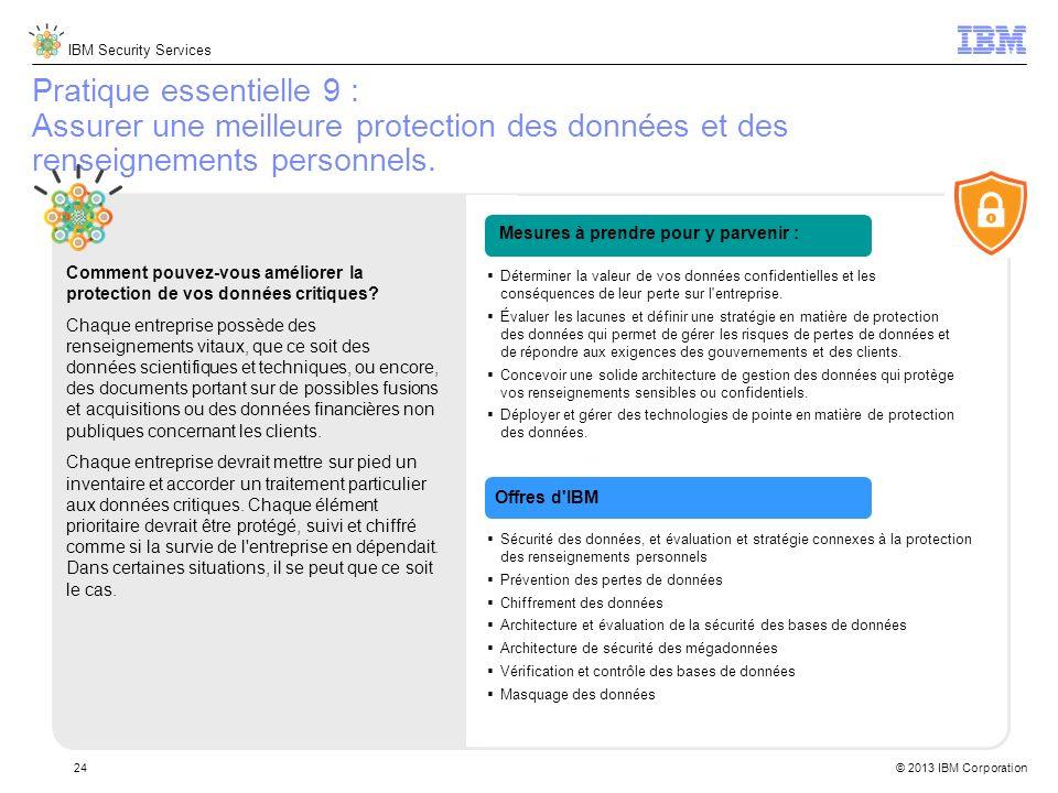 IBM Security Services © 2013 IBM Corporation24 Pratique essentielle 9 : Assurer une meilleure protection des données et des renseignements personnels.