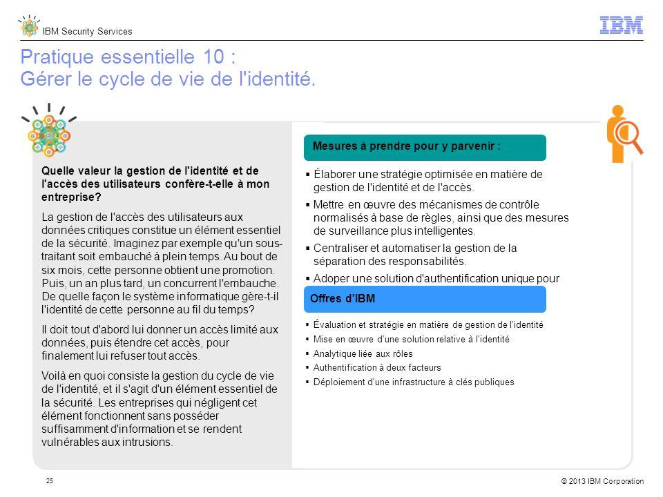 IBM Security Services © 2013 IBM Corporation 25 Pratique essentielle 10 : Gérer le cycle de vie de l identité.