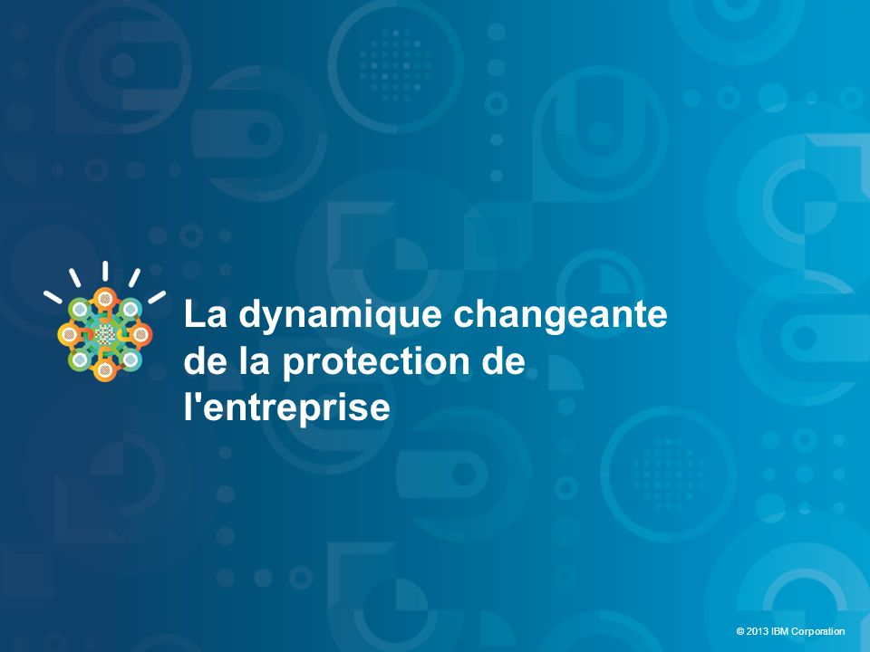 © 2012 IBM Corporation IBM Security Systems 3 © 2013 IBM Corporation La dynamique changeante de la protection de l'entreprise