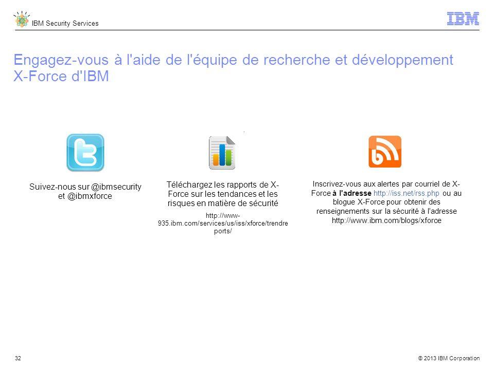 IBM Security Services © 2013 IBM Corporation Engagez-vous à l aide de l équipe de recherche et développement X-Force d IBM Suivez-nous sur @ibmsecurity et @ibmxforce Téléchargez les rapports de X- Force sur les tendances et les risques en matière de sécurité http://www- 935.ibm.com/services/us/iss/xforce/trendre ports/ Inscrivez-vous aux alertes par courriel de X- Force à l adresse http://iss.net/rss.php ou au blogue X-Force pour obtenir des renseignements sur la sécurité à l adresse http://www.ibm.com/blogs/xforce 32