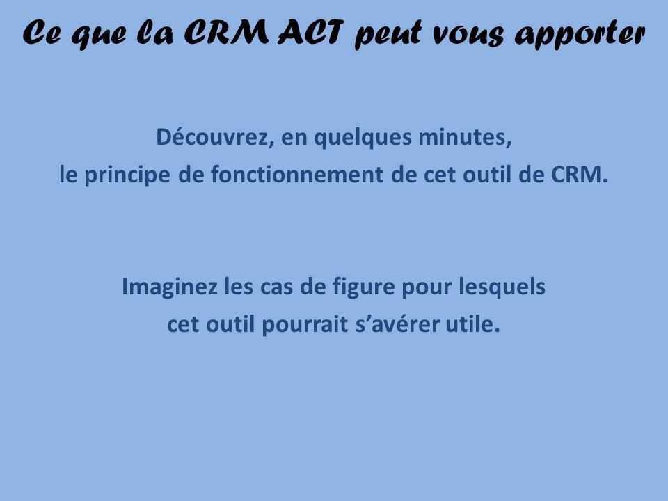 Ce que la CRM ACT peut vous apporter Découvrez, en quelques minutes, le principe de fonctionnement de cet outil de CRM. Imaginez les cas de figure pou