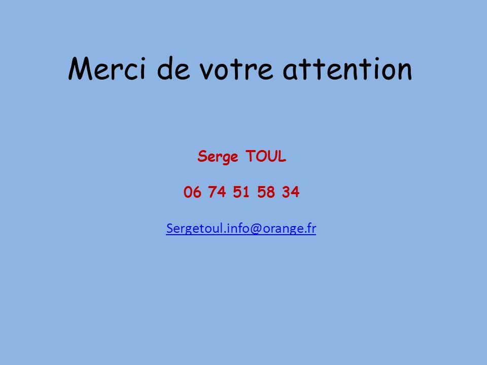 Merci de votre attention Serge TOUL 06 74 51 58 34 Sergetoul.info@orange.fr