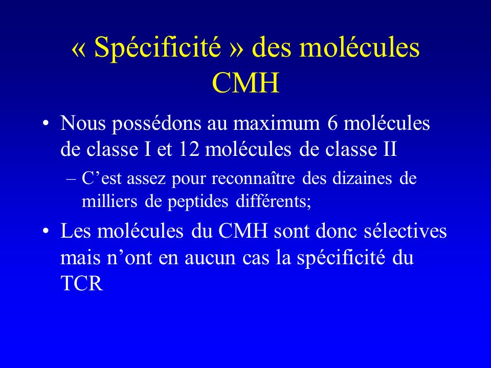 « Spécificité » des molécules CMH Nous possédons au maximum 6 molécules de classe I et 12 molécules de classe II –Cest assez pour reconnaître des diza