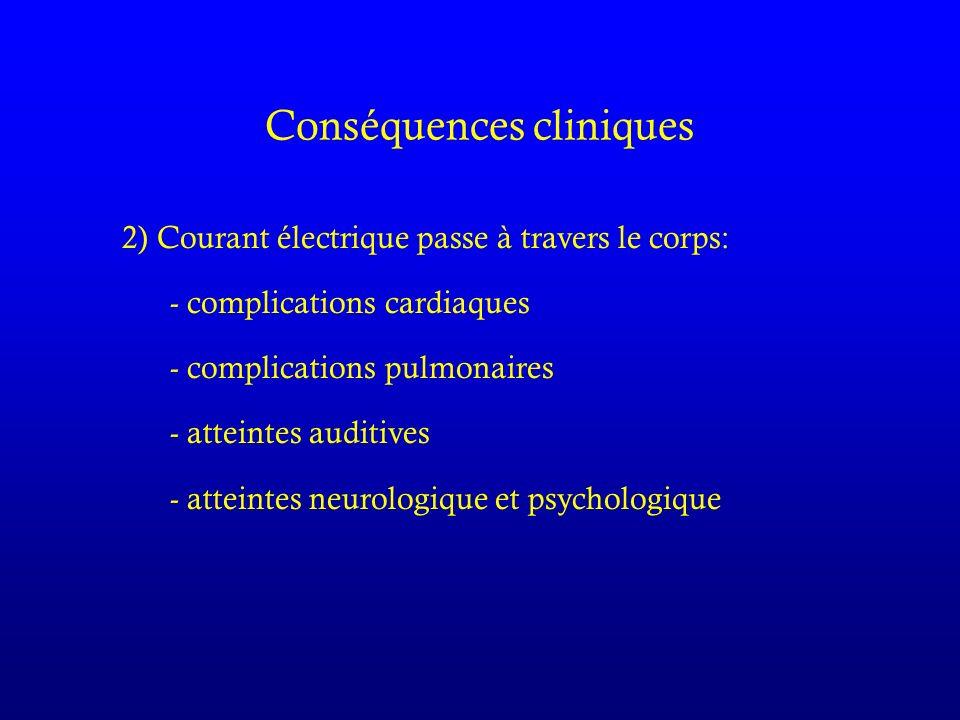 Conséquences cliniques 2) Courant électrique passe à travers le corps: - complications cardiaques - complications pulmonaires - atteintes auditives - atteintes neurologique et psychologique