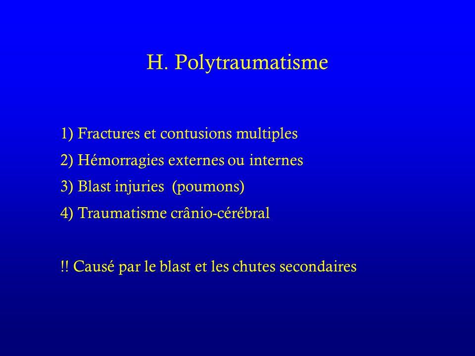 H. Polytraumatisme 1) Fractures et contusions multiples 2) Hémorragies externes ou internes 3) Blast injuries (poumons) 4) Traumatisme crânio-cérébral