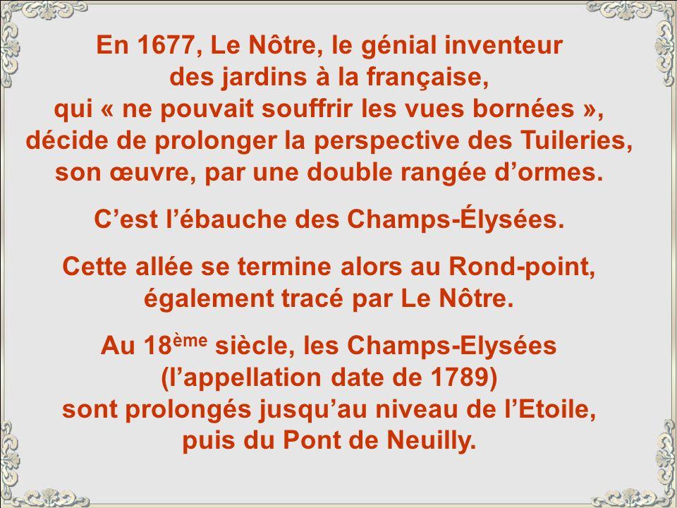 En 1677, Le Nôtre, le génial inventeur des jardins à la française, qui « ne pouvait souffrir les vues bornées », décide de prolonger la perspective des Tuileries, son œuvre, par une double rangée dormes.