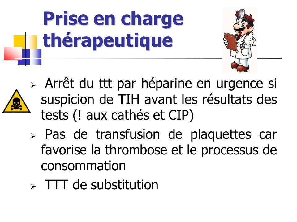Prise en charge thérapeutique Arrêt du ttt par héparine en urgence si suspicion de TIH avant les résultats des tests (! aux cathés et CIP) Pas de tran