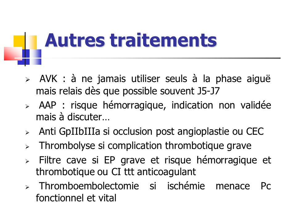Autres traitements AVK : à ne jamais utiliser seuls à la phase aiguë mais relais dès que possible souvent J5-J7 AAP : risque hémorragique, indication non validée mais à discuter… Anti GpIIbIIIa si occlusion post angioplastie ou CEC Thrombolyse si complication thrombotique grave Filtre cave si EP grave et risque hémorragique et thrombotique ou CI ttt anticoagulant Thromboembolectomie si ischémie menace Pc fonctionnel et vital