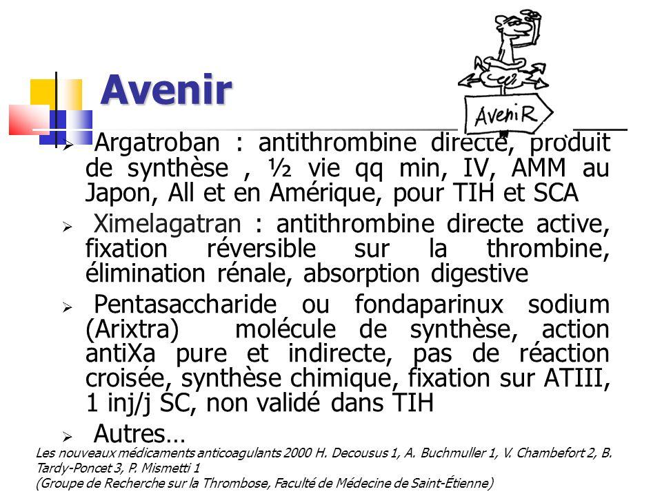 Avenir Argatroban : antithrombine directe, produit de synthèse, ½ vie qq min, IV, AMM au Japon, All et en Amérique, pour TIH et SCA Ximelagatran : ant