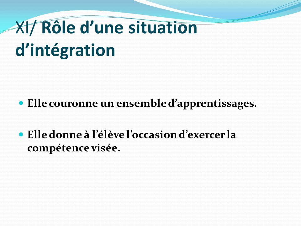XI/ Rôle dune situation dintégration Elle couronne un ensemble dapprentissages. Elle donne à lélève loccasion dexercer la compétence visée.