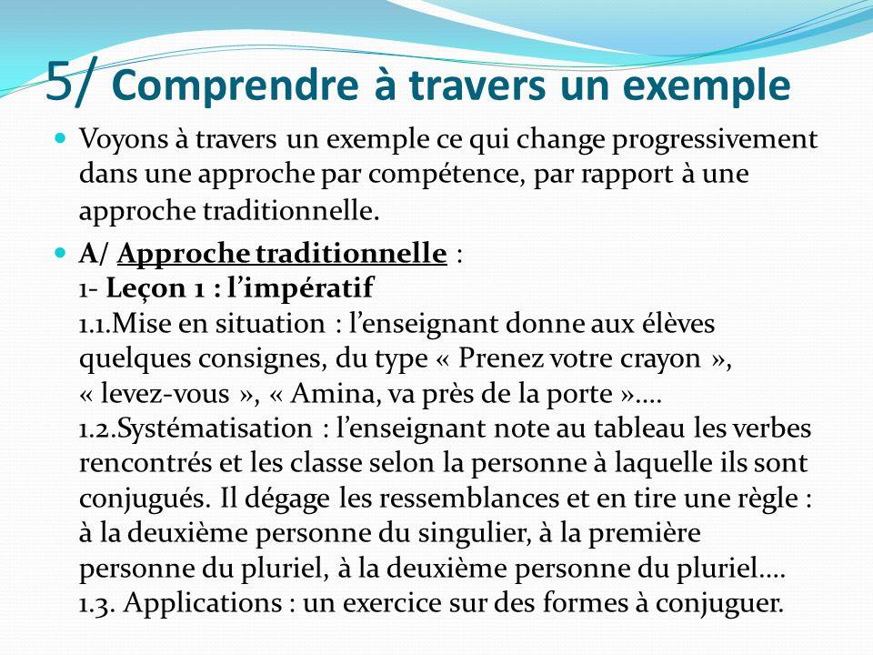 5/ Comprendre à travers un exemple Voyons à travers un exemple ce qui change progressivement dans une approche par compétence, par rapport à une appro