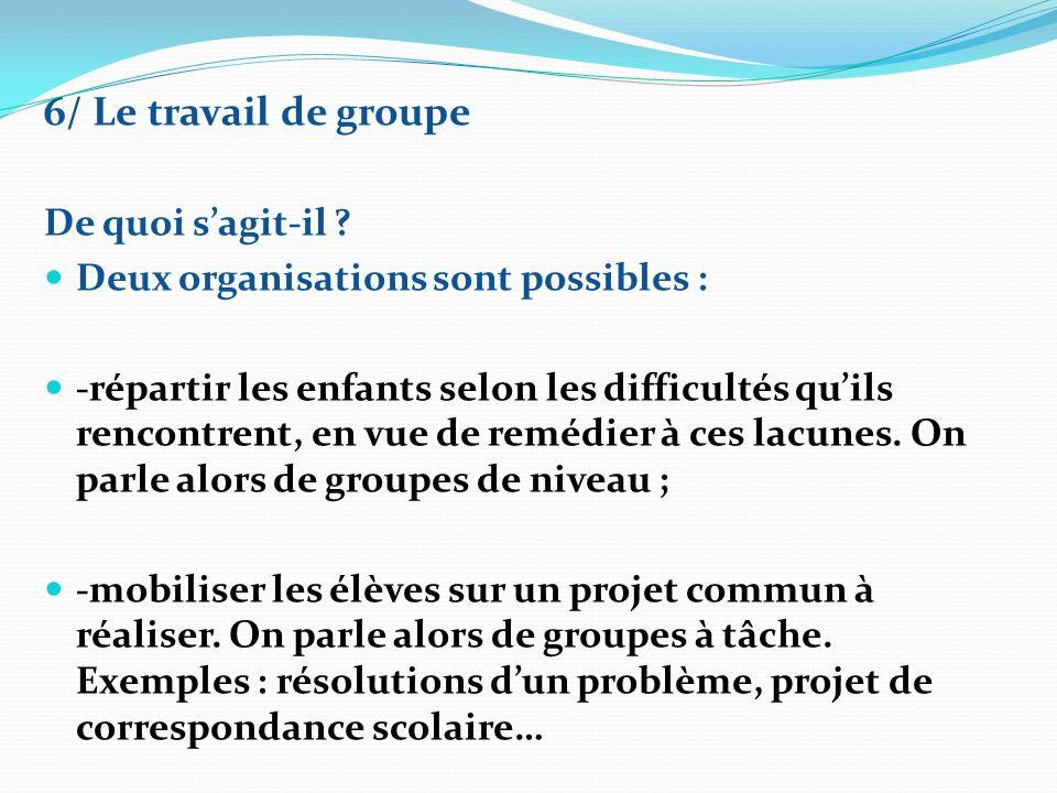 6/ Le travail de groupe De quoi sagit-il ? Deux organisations sont possibles : -répartir les enfants selon les difficultés quils rencontrent, en vue d