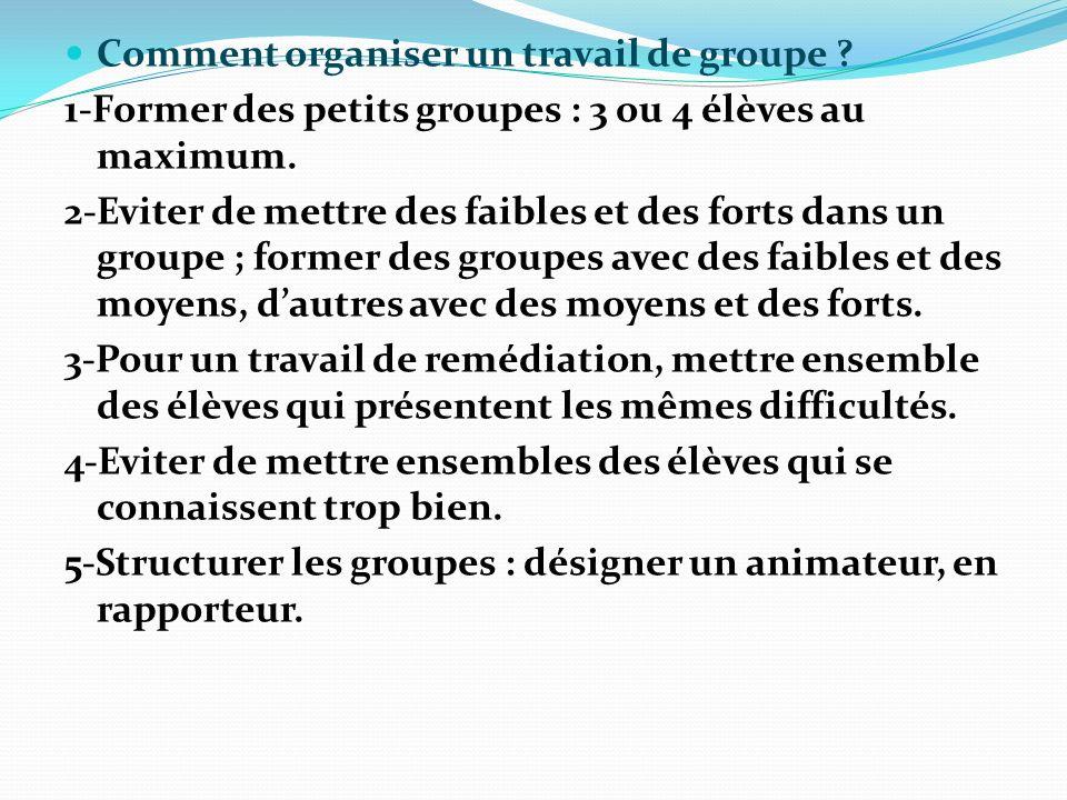 Comment organiser un travail de groupe ? 1-Former des petits groupes : 3 ou 4 élèves au maximum. 2-Eviter de mettre des faibles et des forts dans un g
