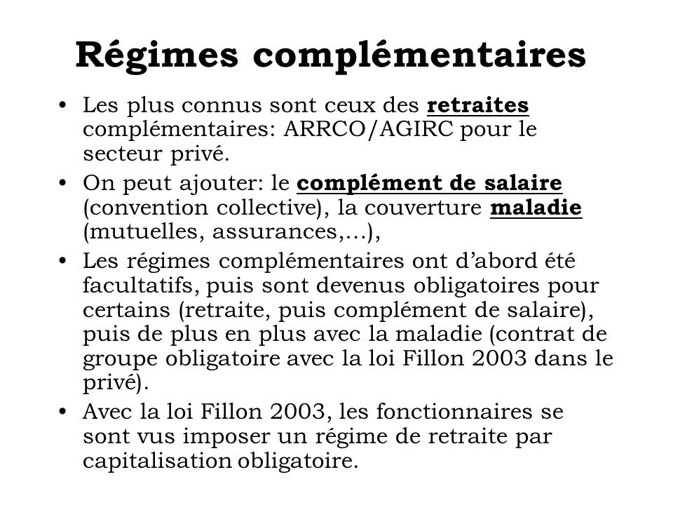 Régimes complémentaires Les plus connus sont ceux des retraites complémentaires: ARRCO/AGIRC pour le secteur privé. On peut ajouter: le complément de