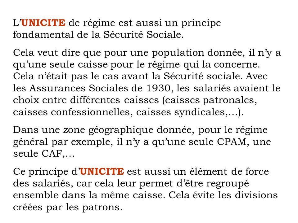 L UNICITE de régime est aussi un principe fondamental de la Sécurité Sociale. Cela veut dire que pour une population donnée, il ny a quune seule caiss