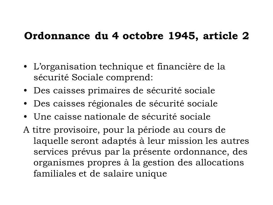 Ordonnance du 4 octobre 1945, article 2 Lorganisation technique et financière de la sécurité Sociale comprend: Des caisses primaires de sécurité socia