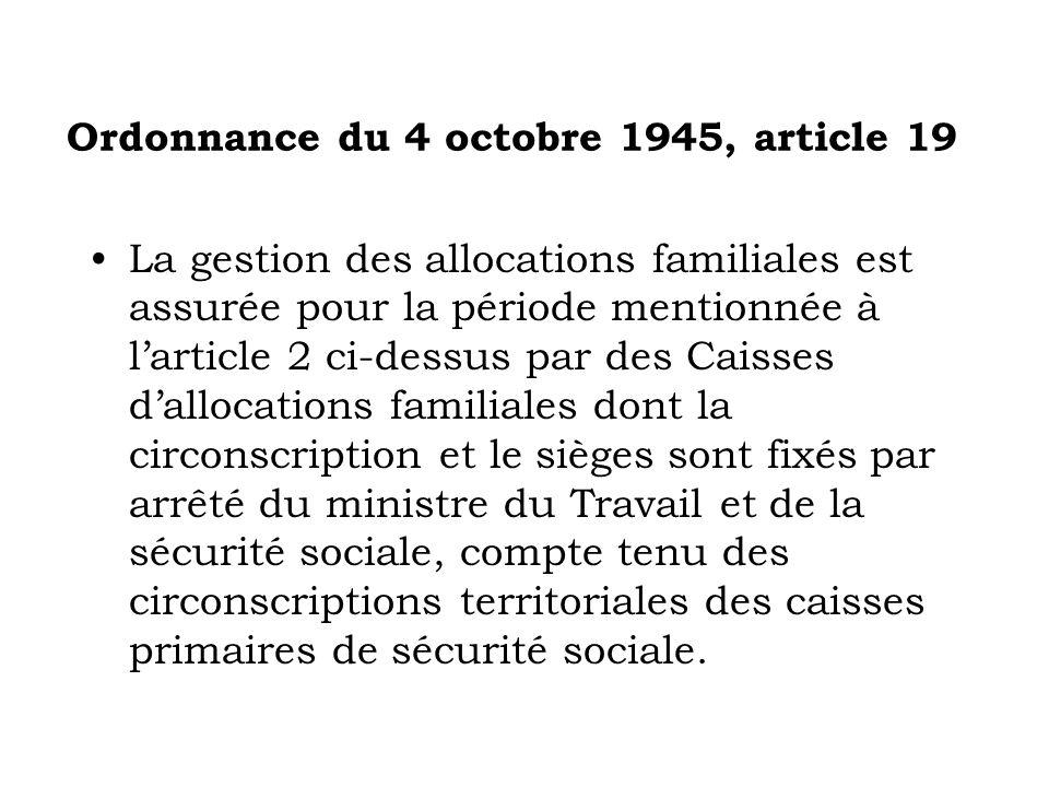 Ordonnance du 4 octobre 1945, article 19 La gestion des allocations familiales est assurée pour la période mentionnée à larticle 2 ci-dessus par des C