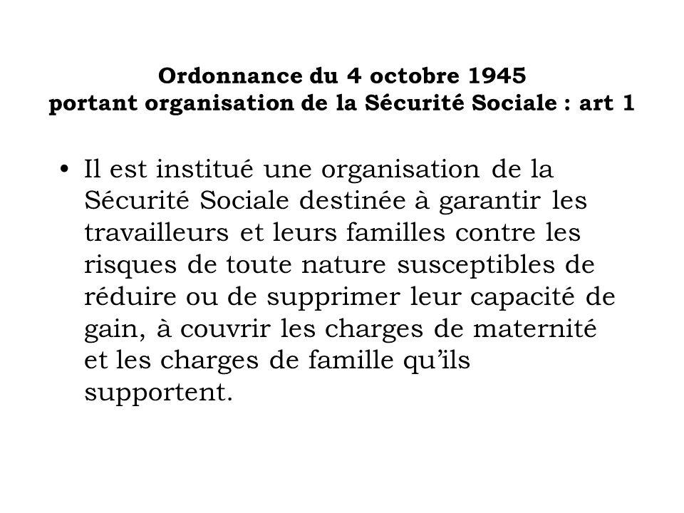 Ordonnance du 4 octobre 1945 portant organisation de la Sécurité Sociale : art 1 Il est institué une organisation de la Sécurité Sociale destinée à ga