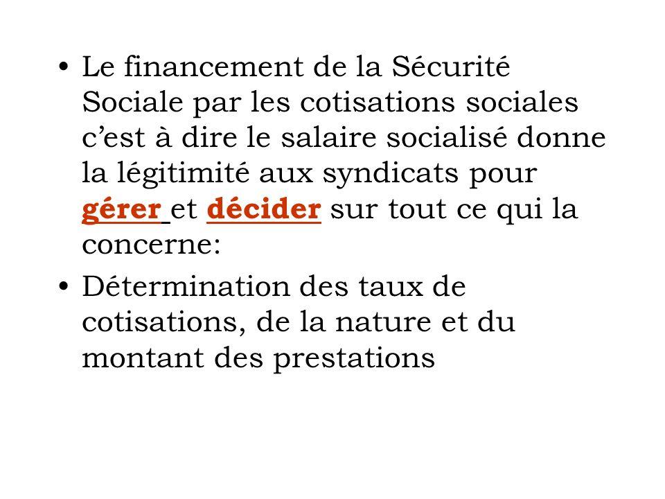 Le financement de la Sécurité Sociale par les cotisations sociales cest à dire le salaire socialisé donne la légitimité aux syndicats pour gérer et décider sur tout ce qui la concerne: Détermination des taux de cotisations, de la nature et du montant des prestations