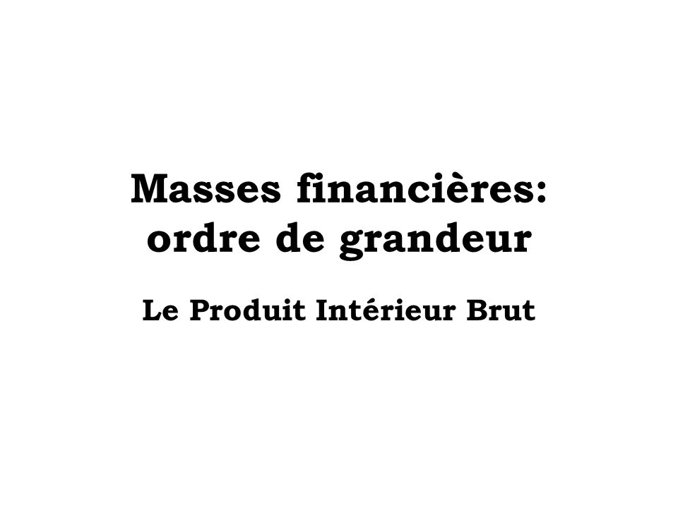 Masses financières: ordre de grandeur Le Produit Intérieur Brut