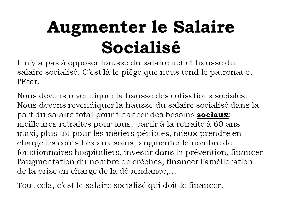 Augmenter le Salaire Socialisé Il ny a pas à opposer hausse du salaire net et hausse du salaire socialisé. Cest là le piège que nous tend le patronat