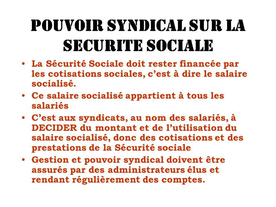 POUVOIR SYNDICAL SUR LA SECURITE SOCIALE La Sécurité Sociale doit rester financée par les cotisations sociales, cest à dire le salaire socialisé. Ce s