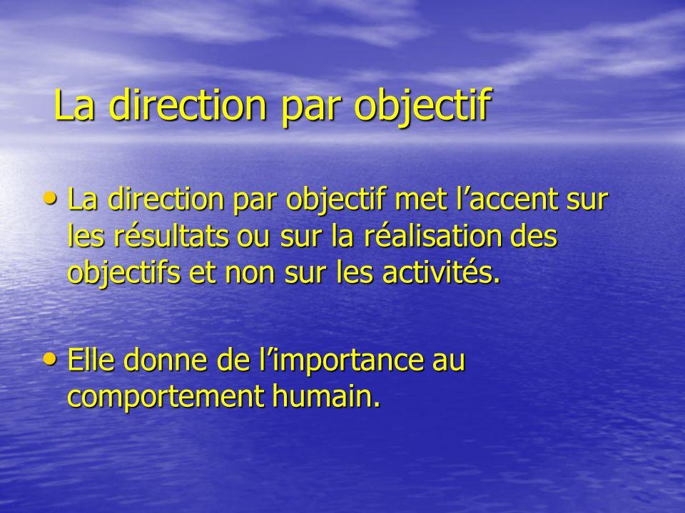 La direction par objectif La direction par objectif met laccent sur les résultats ou sur la réalisation des objectifs et non sur les activités. La dir
