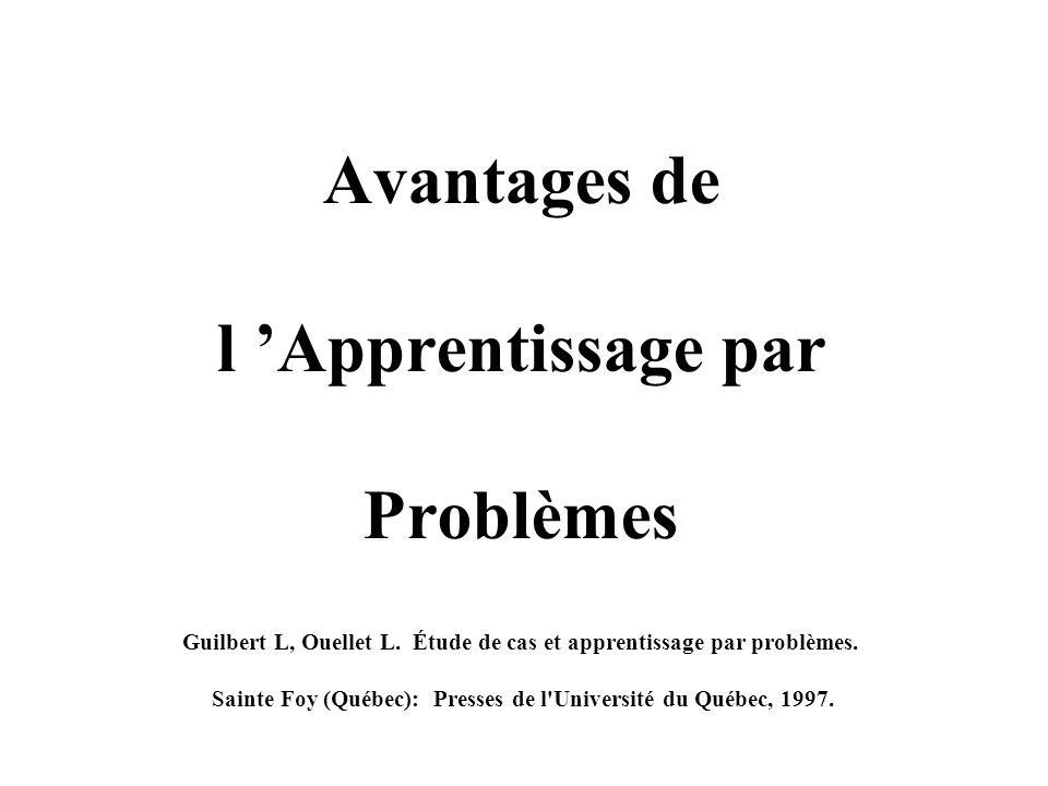 Avantages de l Apprentissage par Problèmes Guilbert L, Ouellet L. Étude de cas et apprentissage par problèmes. Sainte Foy (Québec): Presses de l'Unive