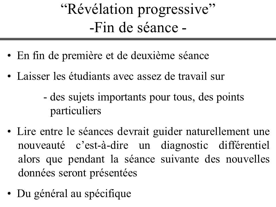 Révélation progressive -Fin de séance - En fin de première et de deuxième séance Laisser les étudiants avec assez de travail sur - des sujets importan