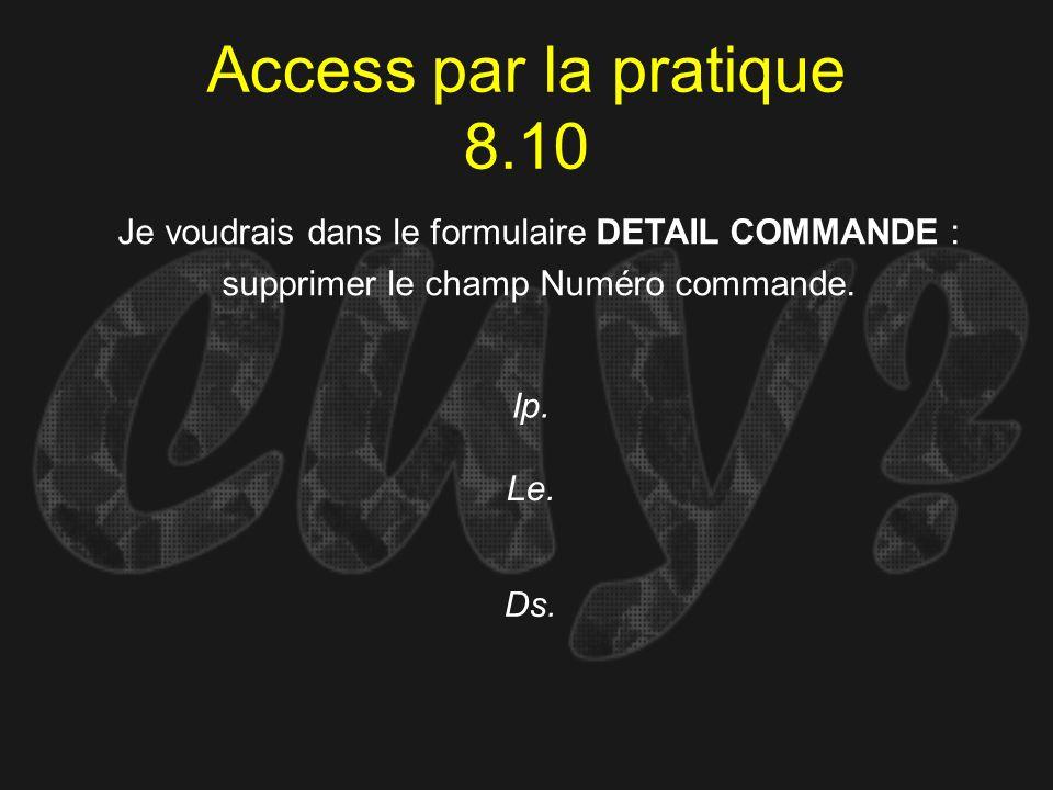 Access par la pratique 8.10 Ip. Je voudrais dans le formulaire DETAIL COMMANDE : supprimer le champ Numéro commande. Le. Ds.