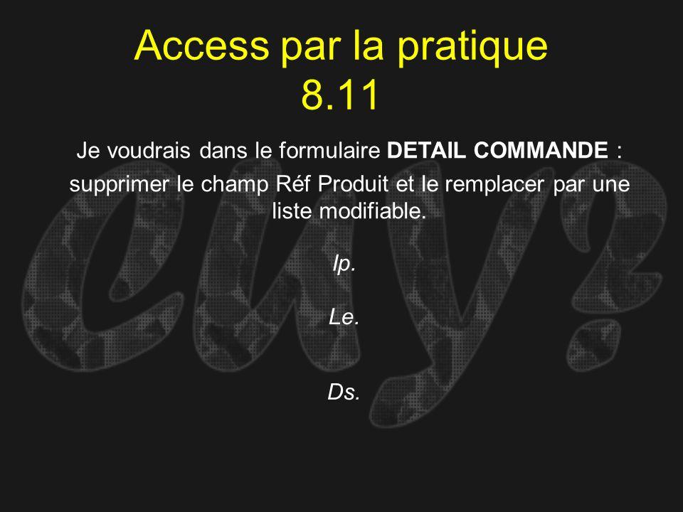 Access par la pratique 8.11 Ip. Je voudrais dans le formulaire DETAIL COMMANDE : supprimer le champ Réf Produit et le remplacer par une liste modifiab