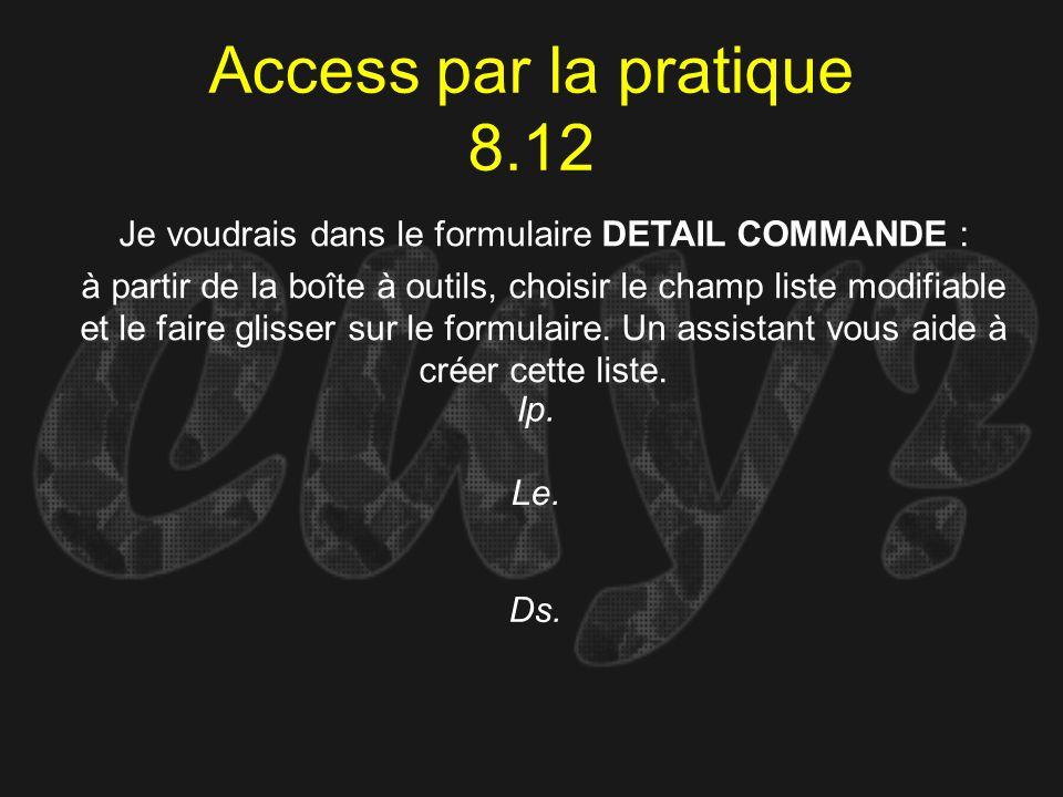 Access par la pratique 8.12 Ip. Je voudrais dans le formulaire DETAIL COMMANDE : à partir de la boîte à outils, choisir le champ liste modifiable et l