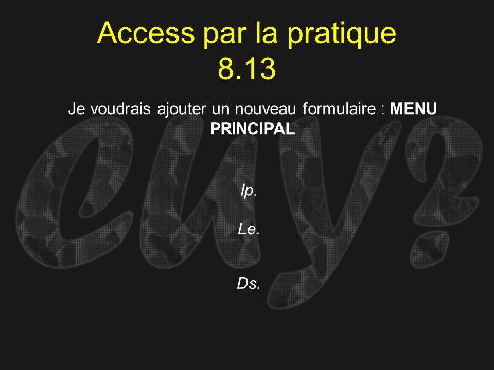 Access par la pratique 8.13 Ip. Je voudrais ajouter un nouveau formulaire : MENU PRINCIPAL Le. Ds.