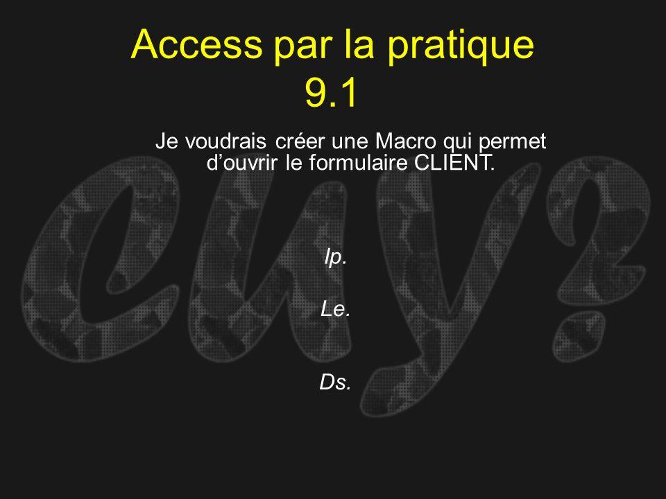Access par la pratique 9.1 Ip. Je voudrais créer une Macro qui permet douvrir le formulaire CLIENT. Le. Ds.