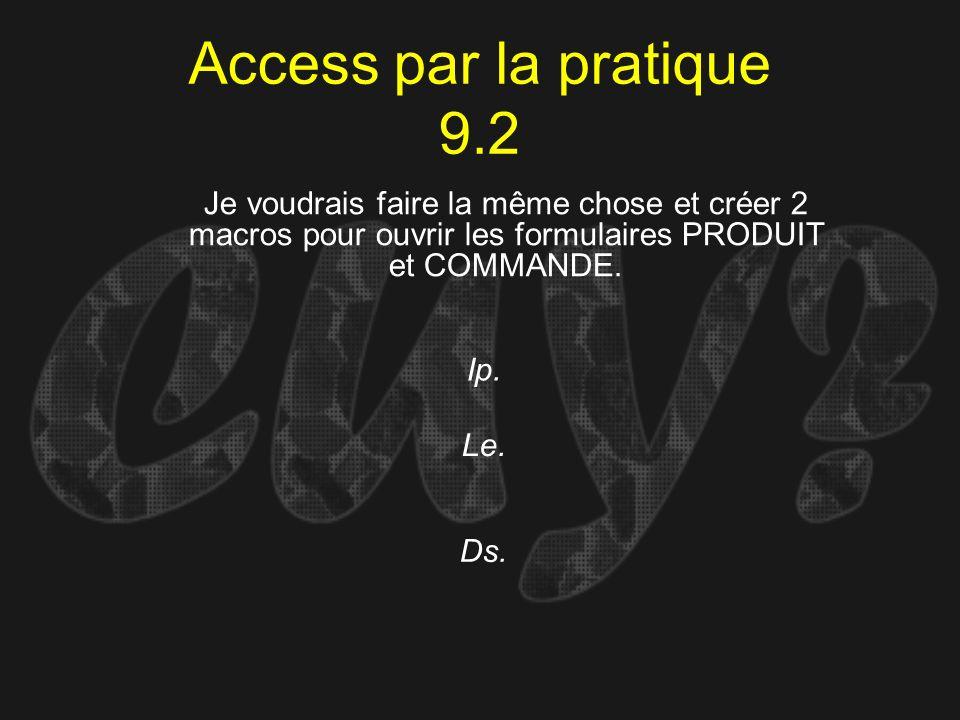 Access par la pratique 9.2 Ip. Je voudrais faire la même chose et créer 2 macros pour ouvrir les formulaires PRODUIT et COMMANDE. Le. Ds.
