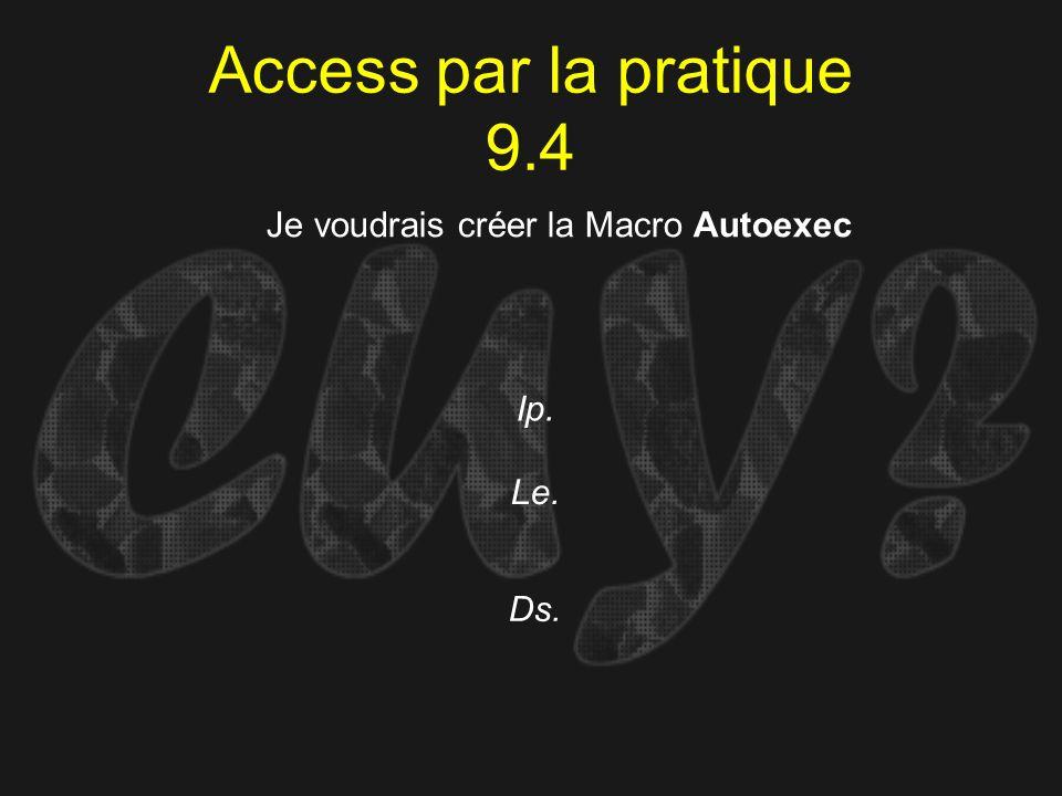 Access par la pratique 9.4 Ip. Je voudrais créer la Macro Autoexec Le. Ds.