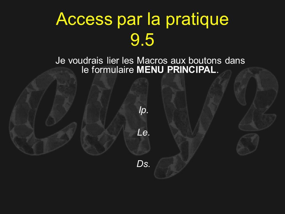 Access par la pratique 9.5 Ip. Je voudrais lier les Macros aux boutons dans le formulaire MENU PRINCIPAL. Le. Ds.