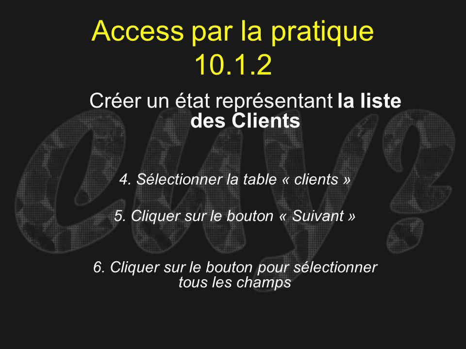 Access par la pratique 10.1.2 4. Sélectionner la table « clients » Créer un état représentant la liste des Clients 5. Cliquer sur le bouton « Suivant