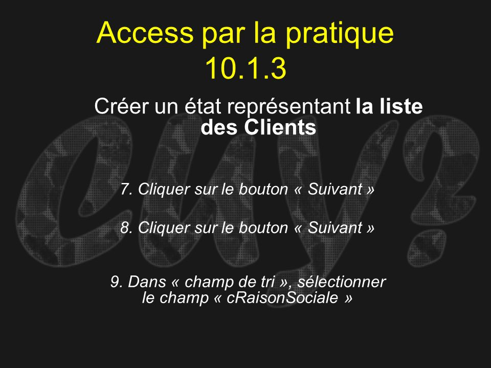 Access par la pratique 10.1.3 7. Cliquer sur le bouton « Suivant » Créer un état représentant la liste des Clients 8. Cliquer sur le bouton « Suivant