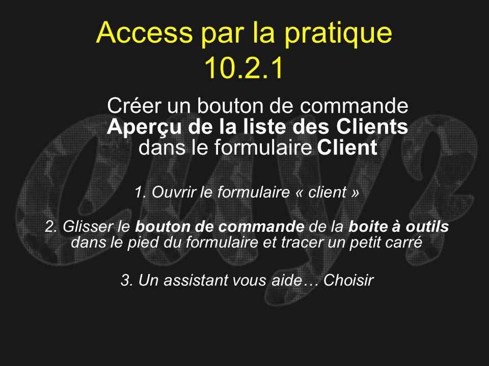 Access par la pratique 10.2.1 1. Ouvrir le formulaire « client » Créer un bouton de commande Aperçu de la liste des Clients dans le formulaire Client