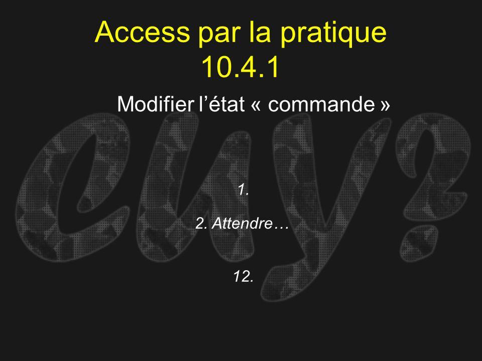 Access par la pratique 10.4.1 1. Modifier létat « commande » 2. Attendre… 12.