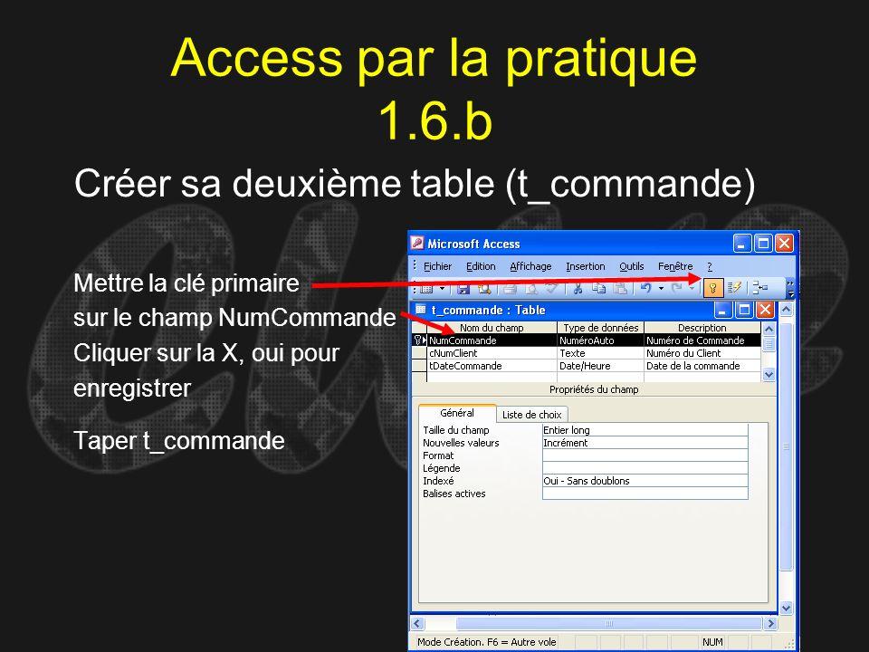 Access par la pratique 1.6.b Créer sa deuxième table (t_commande) Mettre la clé primaire sur le champ NumCommande Cliquer sur la X, oui pour enregistr