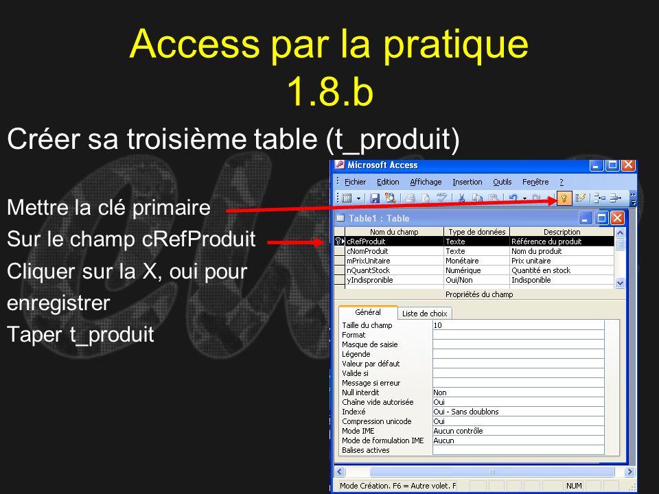 Access par la pratique 1.8.b Créer sa troisième table (t_produit) Mettre la clé primaire Sur le champ cRefProduit Cliquer sur la X, oui pour enregistr