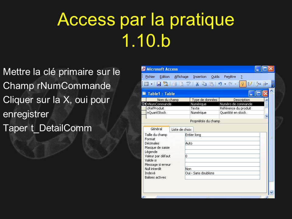 Access par la pratique 1.10.b Mettre la clé primaire sur le Champ rNumCommande Cliquer sur la X, oui pour enregistrer Taper t_DetailComm